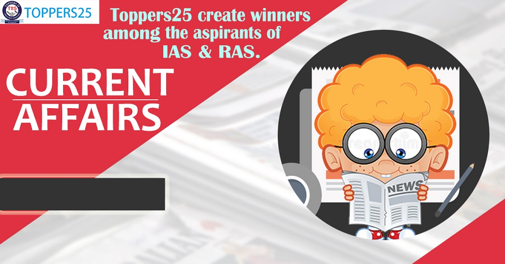 Toppers25 Current Affairs IAS/RAS Date: 7/1/2019